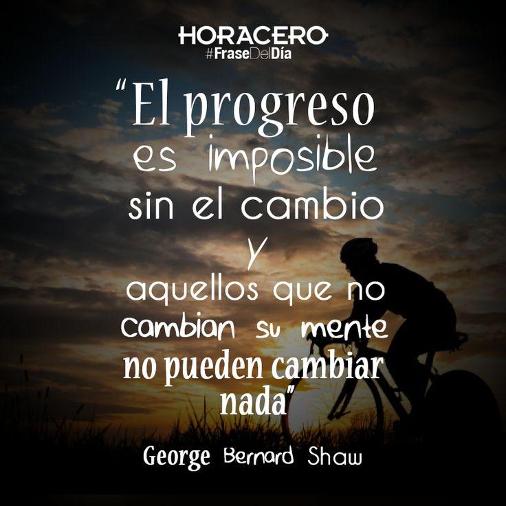 """""""El progreso es imposible sin el cambio y aquellos que no cambian su mente no pueden cambiar nada"""" George Bernard Shaw #Frases #FraseDelDía"""