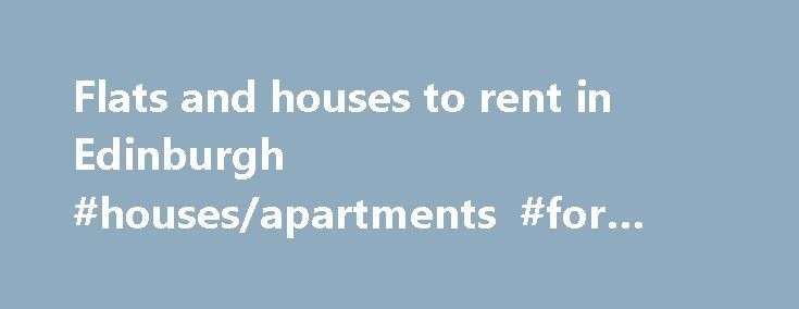 Flats and houses to rent in Edinburgh #houses/apartments #for #rent http://renta.remmont.com/flats-and-houses-to-rent-in-edinburgh-housesapartments-for-rent/  #flat rent # 1 Bedroom Flat to Rent EH3 1200 PCM SIMPSON LOAN, EDINBURGH, EH3 9GR 3 Bedroom Flat to Rent EH7 900 PCM Dryden Terrace, Edinburgh, EH7 1999 PCM Breadalbane Street, Edinburgh, EH6 1999 PCM Breadalbane Street, Edinburgh, EH6 750 PCM Newhaven Place, Edinburgh, EH6 800 PW Inverleith Terrace, Edinburgh, 675 PCM Sheriff Park…