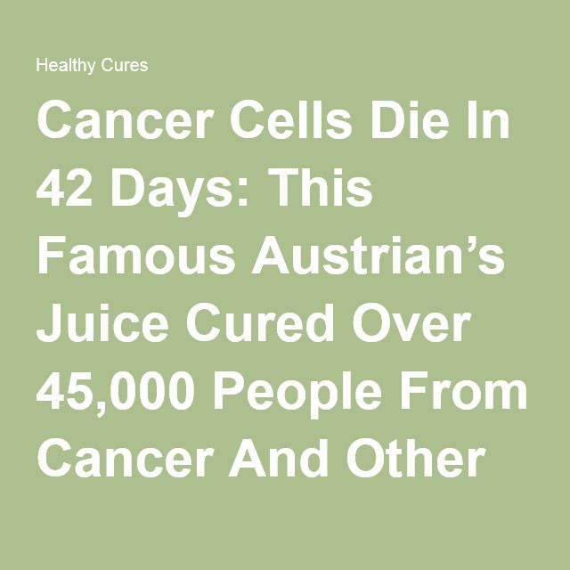 Cancer Cells Die In 42 Days: This Famous Austrian's Juice Cured Over 45,000 People From Cancer And Other Incurable Diseases! (RECIPE)