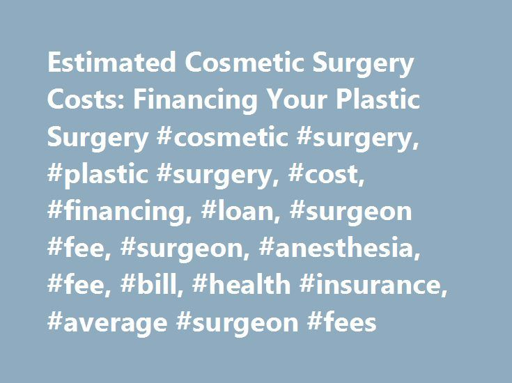 Estimated Cosmetic Surgery Costs: Financing Your Plastic Surgery #cosmetic #surgery, #plastic #surgery, #cost, #financing, #loan, #surgeon #fee, #surgeon, #anesthesia, #fee, #bill, #health #insurance, #average #surgeon #fees http://santa-ana.remmont.com/estimated-cosmetic-surgery-costs-financing-your-plastic-surgery-cosmetic-surgery-plastic-surgery-cost-financing-loan-surgeon-fee-surgeon-anesthesia-fee-bill-health-insurance/  # Financing Your Cosmetic Surgery Everyone knows that cosmetic…