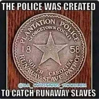 "Slave plantation owners had ""overseers"" to keep slaves in check, the word overseer eventually became ""officer"" the term we use to define the police, FACT......."