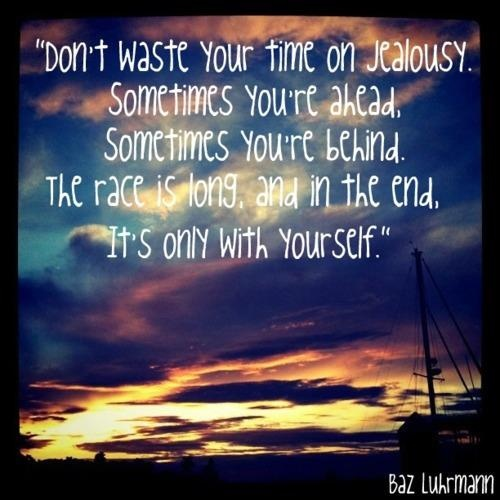 Don't waste your time on jealousy. Sometimes you're ahead. Sometimes you're behind. The race is long. And in the end, it's only with yourself. - Baz Luhrmann