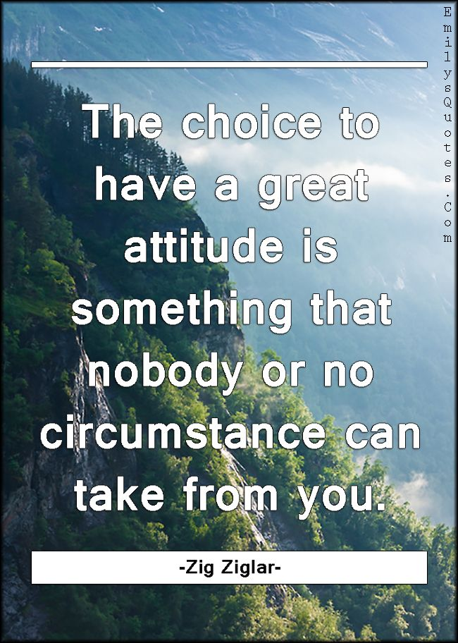 The choice to have a great attitude is something that nobody or no circumstance can take from you