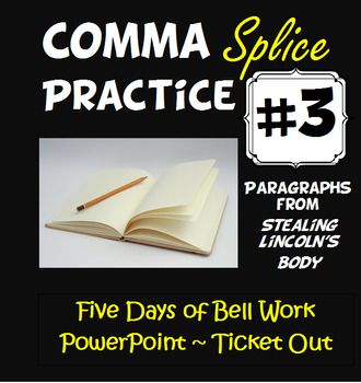 Imagine eliminating comma splices from your students writing.  This feat is unlikely to be accomplished with run-of-the-mill worksheets that feature isolated sentences.  Young writers need to study real literature and complex non-fiction.  The bell work offered in this product uses paragraphs from Stealing Lincolns Body by Thomas J.