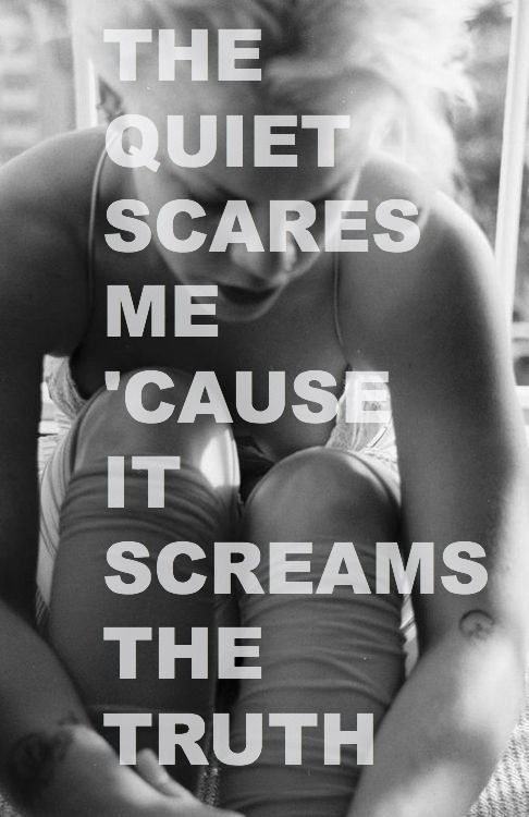 """The quiet scares me 'cause it screams the truth"" P!nk, Sober."