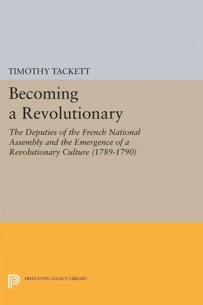 Becoming a Revolutionary: The Deputies of the French National Assembly and the Emergence of a Revolutionary Cultu...