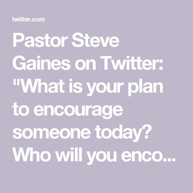 "Pastor Steve Gaines on Twitter: ""What is your plan to encourage someone today? Who will you encourage and exactly how will you do it? Once you figure that out, do it."""