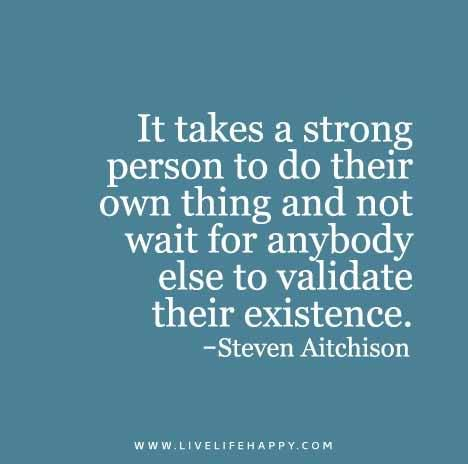 It takes a strong person to do their own thing and not wait for anybody else to validate their existence.