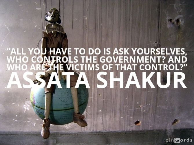 "All you have to ask yourselves, who controls the government? And who are the victims of that control?"" Assata Shakur"
