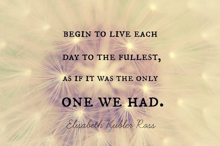 """""""Begin to live each day to the fullest, as if it was the only one we had."""" -Elizabeth Kubler Ross Quote"""