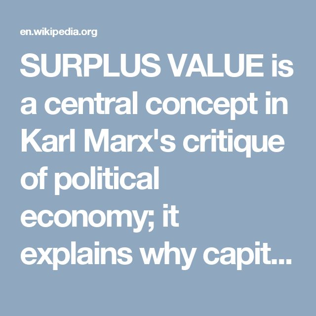SURPLUS VALUE is a central concept in Karl Marx's critique of political economy; it explains why capitalism is legalized theft.