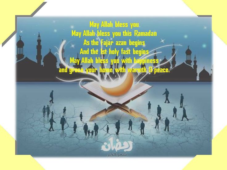 Ramadhan du'a:  May Allah bless you. May Allah bless you this Ramadhan.  As the Fajr azan begins and the 1st holy fast begins may Allah bless you with happiness and grace your home with warmth  peace.