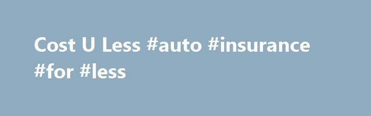 Cost U Less #auto #insurance #for #less http://netherlands.remmont.com/cost-u-less-auto-insurance-for-less/  # Cost U Less OVERPAYING FOR AUTO INSURANCE? About Us Cost-U-Less has been providing inexpensive car insurance for California drivers since 1989. From our beginnings in Sacramento, Cost-U-Less Insurance has expanded across Northern, Southern and Central California. Always online our more than 80 convenient office locations throughout California help drivers get the best rates on auto…