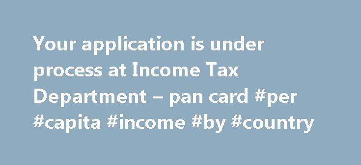 Your application is under process at Income Tax Department – pan card #per #capita #income #by #country http://incom.remmont.com/your-application-is-under-process-at-income-tax-department-pan-card-per-capita-income-by-country/  #income tax department pan card # If this message appear when checking PAN card status then you should follow following steps. This is next positive step and need not to worry. If the same status is being shown for more than 10 days, then Applicant should contact…