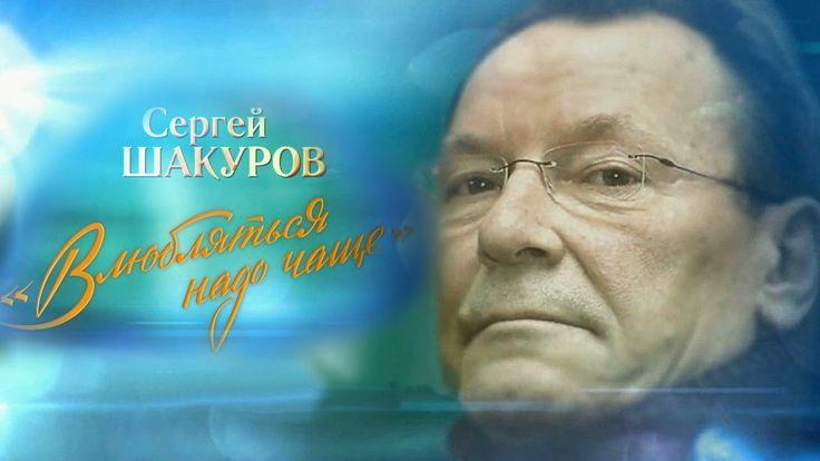 Сергей Шакуров. Влюбляться надо чаще
