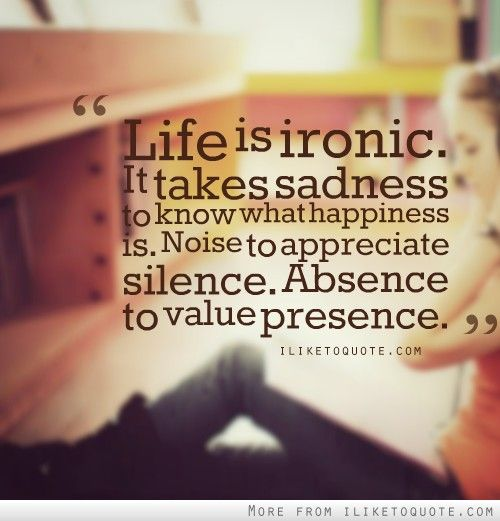 Life Is Ironic It Takes Sadness To Know What Happiness Is Noise To