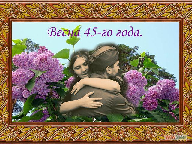 Весна 45 года. Подарите людям радость!  Получайте и отправляйте открытки друзьям. Все мои открытки бесплатно для Вас!