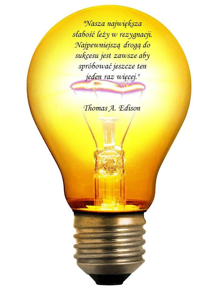 """""""Nasza największa słabość leży w rezygnacji. Najpewniejszą drogą do sukcesu jest zawsze aby spróbować jeszcze ten jeden raz więcej.""""   Thomas A. Edison"""