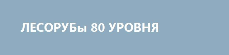 ЛЕСОРУБы 80 УРОВНЯ