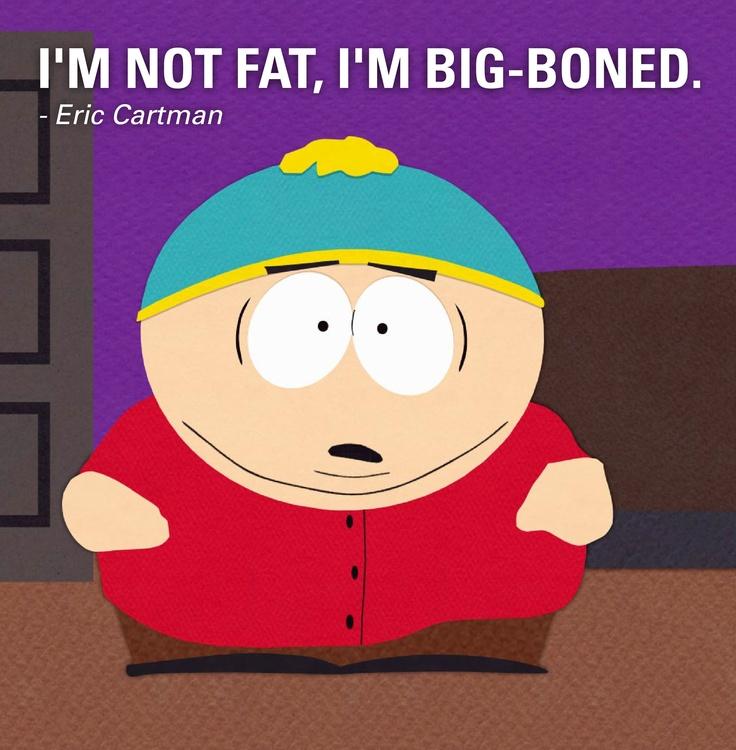 """""""I'm not fat, I'm big boned."""" - Eric Cartman"""