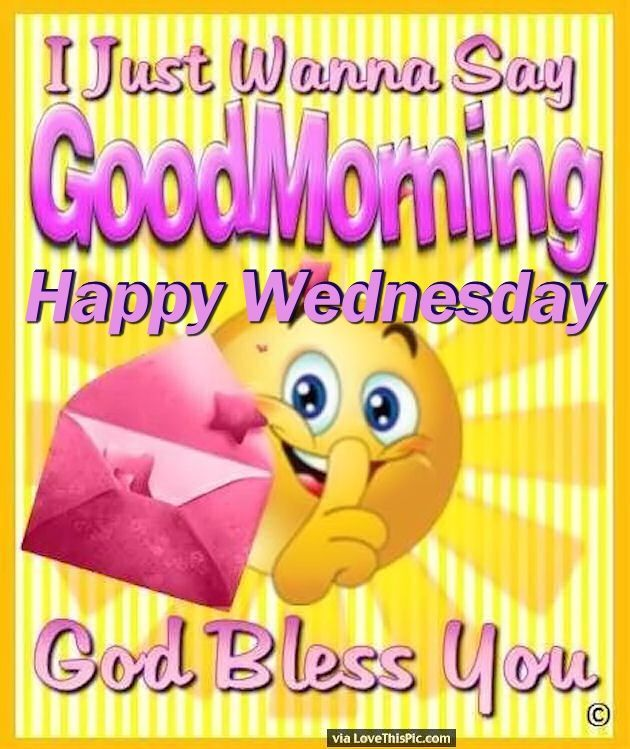 I Just Want To Say Good Morning Happy Wednesday good