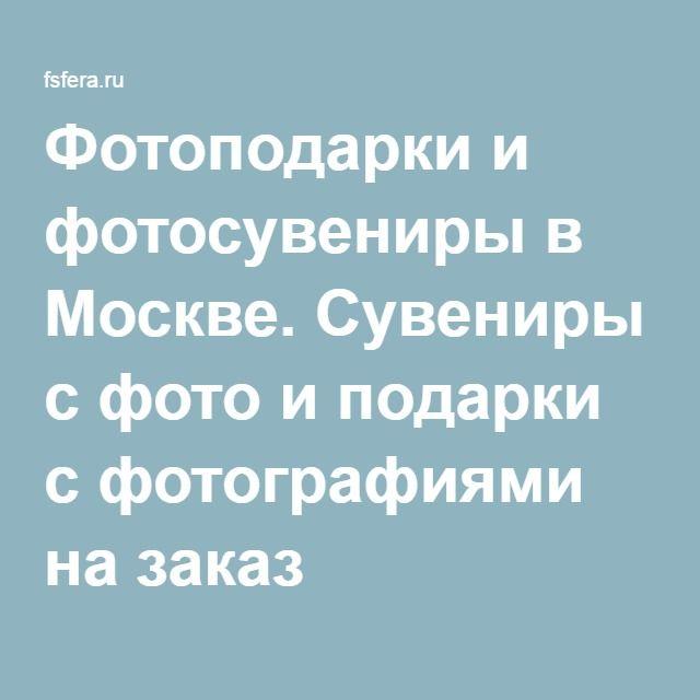 Фотоподарки и фотосувениры в Москве. Сувениры с фото и подарки с фотографиями на заказ