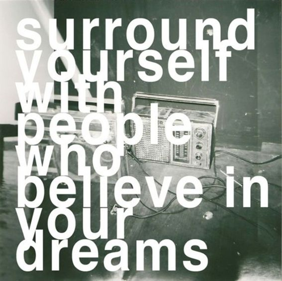 Surround yourself with people who believe in your dreams...