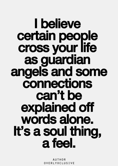 I believe certain people cross your life as guardian angels and some connections can't be explained off words alone. It's a soul thing, a feel.