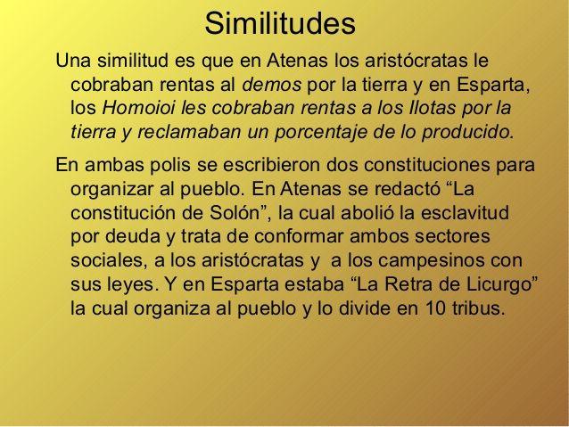 Similitudes Una similitud es que en Atenas los aristócratas le cobraban rentas al demos por la tierra y en Esparta, los Ho...