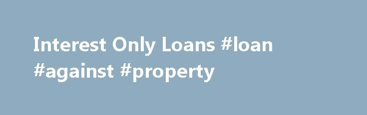 Interest Only Loans #loan #against #property http://loan.remmont.com/interest-only-loans-loan-against-property/  #interest only loans # No, not for everybody. Interest-only loans are generally not long term loan programs. However interest only loans can provide a great option for many homebuyers such as: Consumers who do not wish to tie up the equity in their home and would prefer to invest the money into markets of better…The post Interest Only Loans #loan #against #property appeared first…