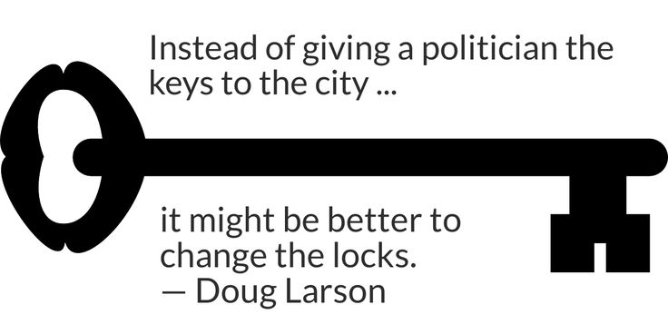 Instead of giving a politician the keys to the city, it might be better to change the locks. -- Doug Larson