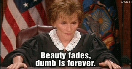 Judge Judy -  Beauty fades, dumb is forever.