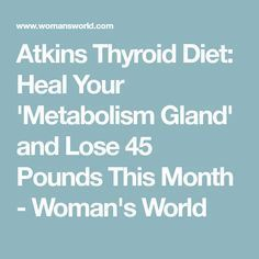 Atkins Thyroid Diet: Heal Your 'Metabolism Gland' and Lose 45 Pounds Thi...