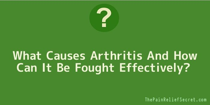 What Causes Arthritis And How Can It Be Fought Effectively? #PainRelief #JointPain #Arthritis