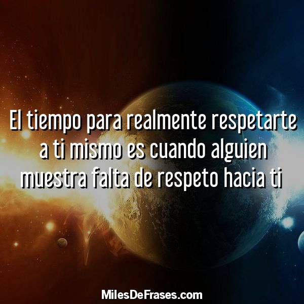 El tiempo para realmente respetarte a ti mismo es cuando alguien muestra falta de respeto hacia ti