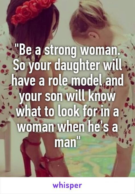 """Be a strong woman. So your daughter will have a role model and your son will know what to look for in a woman when he's a man"""