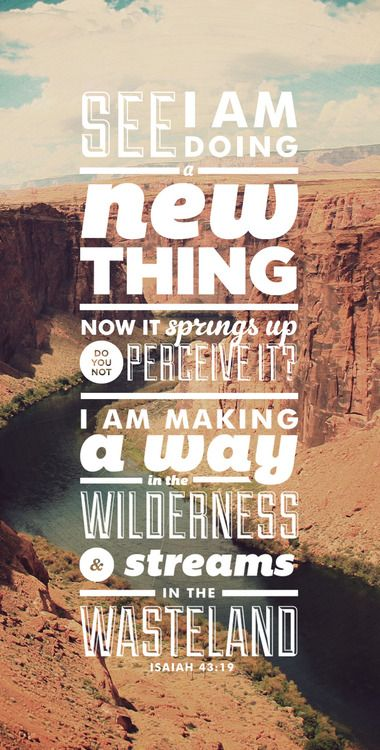 """See, I am doing a new thing! Now it springs up; do you not perceive it? I am making a way in the wilderness and streams in the wasteland."" Isaiah 43:19"