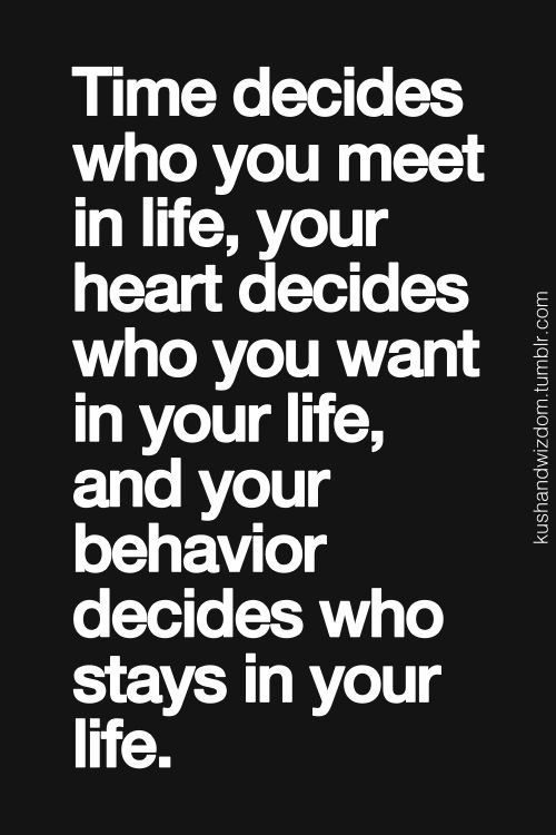 Time decides who you meet in life, your heart decides who you want in your life, and your behaviour decides who stays in your life.