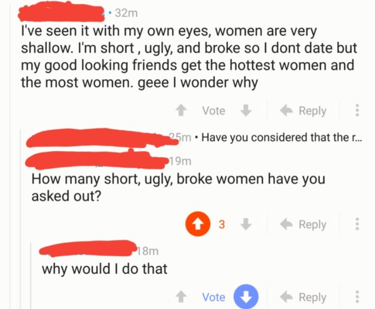 """""""I'm ugly + broke + no girl will go out with me + girls are gold diggers because they go after my rich friends."""" """"How many ugly + broke girls have you asked out?"""" """"Why would I do that?"""" Ugly face AND personality?? Tsk, and he's wondering why he's having SUCH a hard time.."""