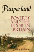 Pauperland: Poverty and the Poor in Britain By Jeremy Seabrook - In 1797 Jeremy Bentham prepared a map of poverty in Britain, which he called 'Pauperland.' More than two hundred years later, poverty and social deprivation remain widespread. Yet despite the investigations into poverty by Mayhew, Booth, and in the 20th century, Townsend, it remains largely unknown to, or often hidden from, those who are not poor. Pauperland is Jeremy Seabrook's account of the mutations of poverty over time,