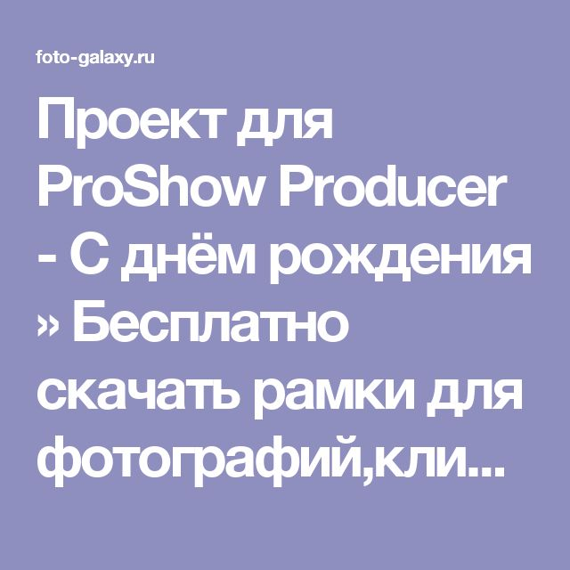 Проект для ProShow Producer - С днём рождения » Бесплатно скачать рамки для фотографий,клипарт,шрифты,шаблоны для Photoshop,костюмы,рамки для фотошопа,обои,фоторамки,DVD обложки,футажи,свадебные футажи,детские футажи,школьные футажи,видеоредакторы,видеоуроки,скрап-наборы