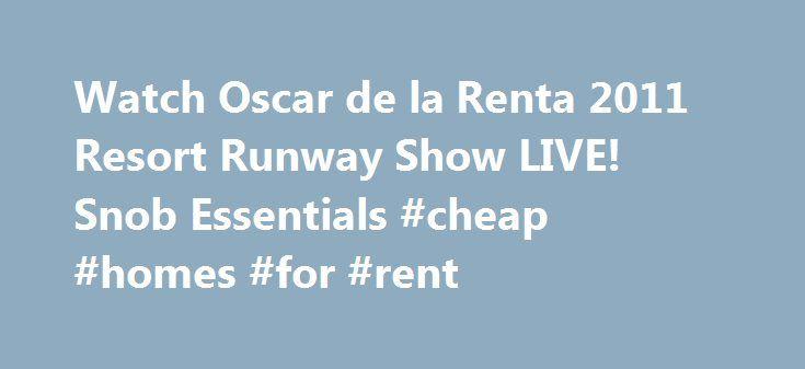 Watch Oscar de la Renta 2011 Resort Runway Show LIVE! Snob Essentials #cheap #homes #for #rent http://renta.remmont.com/watch-oscar-de-la-renta-2011-resort-runway-show-live-snob-essentials-cheap-homes-for-rent/  #renta 2011 # Watch Oscar de la Renta 2011