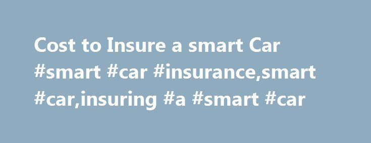 Cost to Insure a smart Car #smart #car #insurance,smart #car,insuring #a #smart #car http://fresno.remmont.com/cost-to-insure-a-smart-car-smart-car-insurancesmart-carinsuring-a-smart-car/  # Insuring a smart Car If there's one vehicle on the road today that's sure to elicit at least a few gasps and comments, it's the smart fortwo. This impossibly diminutive vehicle is the most popular offering to date by the brand. These ultra-compact cars were designed with cramped urban environments in…