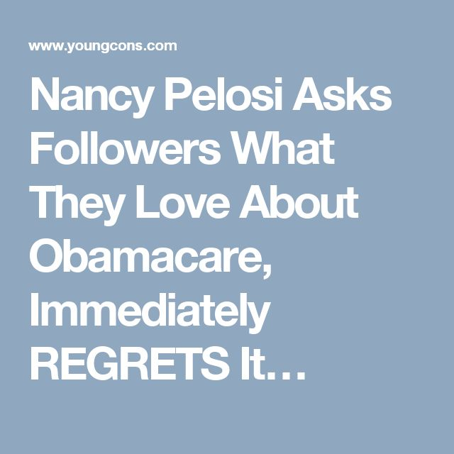 Nancy Pelosi Asks Followers What They Love About Obamacare, Immediately REGRETS It…
