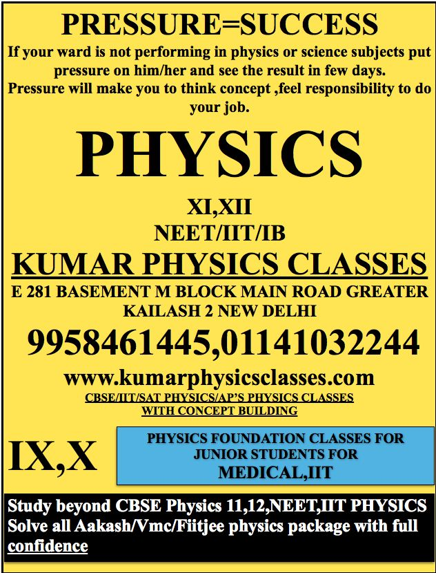 PRESSURE=SUCCESS If your ward is not performing in physics or science subjects put pressure on him/her and see the result in few days. Pressure will make you to think concept ,feel responsibility to do your job. PHYSICS  XI,XII NEET/IIT/IB KUMAR PHYSICS CLASSES E 281 BASEMENT M BLOCK MAIN ROAD GREATER KAILASH 2 NEW DELHI  9958461445,01141032244 www.kumarphysicsclasses.com CBSE/IIT/SAT PHYSICS/AP'S PHYSICS CLASSES WITH CONCEPT BUILDING