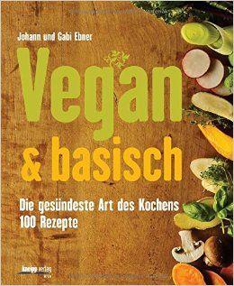 Vegan & basisch: Die gesündeste Art des Kochens - 100 Rezepte von Johann und Gabi Ebner, Kneipp-Verlag 2014, ISBN-13: 978-3708806358