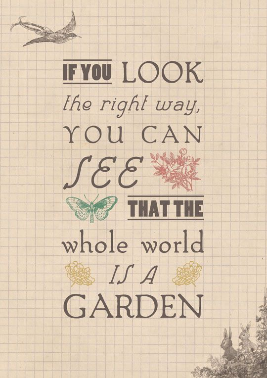 """If you look the right way, you can see that the whole world is a garden."" From 'The Secret Garden'."