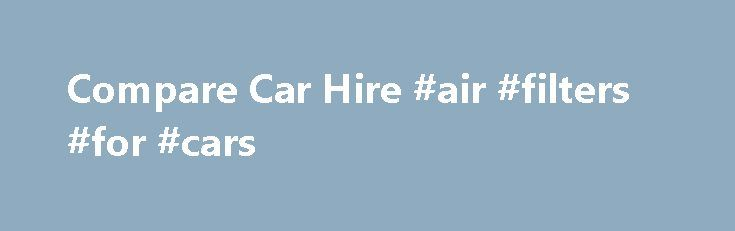 Compare Car Hire #air #filters #for #cars http://india.remmont.com/compare-car-hire-air-filters-for-cars/  #car hire comparison # Car hire deals for UK, USA, Australia, New Zealand, Italy, France and worldwide locations Webcarhire.com offers cheap car rental worldwide to suit almost every travel itinerary. Whether you are travelling interstate or overseas, with family or friends, for business or pleasure: We have the rental car for you . Our range of vehicles covers mini, economy, compact…