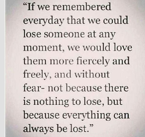 If I could give any advice after loosing a loved one is love as if you had no tomorrow!