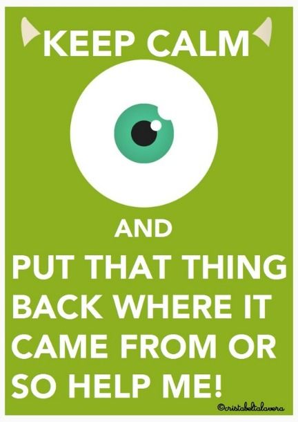 Keep Calm and Put-that-thing-back-where-it-came-from-or-so-help-me!
